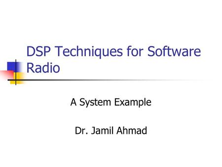 DSP Techniques for Software Radio A System Example Dr. Jamil Ahmad.