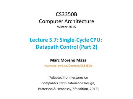 CS3350B Computer Architecture Winter 2015 Lecture 5.7: Single-Cycle CPU: Datapath Control (Part 2) Marc Moreno Maza www.csd.uwo.ca/Courses/CS3350b [Adapted.