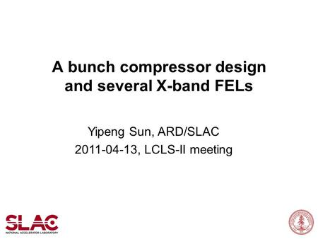 A bunch compressor design and several X-band FELs Yipeng Sun, ARD/SLAC 2011-04-13, LCLS-II meeting.