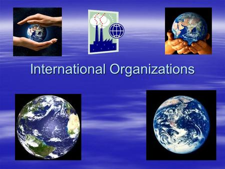 International Organizations. The United Nations (U.N.) * An organization promoting peace and cooperation on a world wide level -Established after WWII.