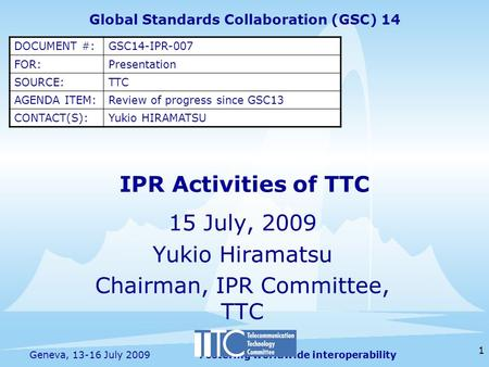 Fostering worldwide interoperability 1 Geneva, 13-16 July 2009 15 July, 2009 Yukio Hiramatsu Chairman, IPR Committee, TTC Global Standards Collaboration.