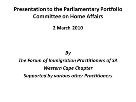 Presentation to the Parliamentary Portfolio Committee on Home Affairs 2 March 2010 By The Forum of Immigration Practitioners of SA Western Cape Chapter.