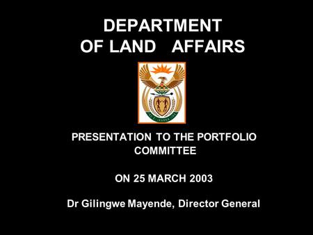 DEPARTMENT OF LAND AFFAIRS PRESENTATION TO THE PORTFOLIO COMMITTEE ON 25 MARCH 2003 Dr Gilingwe Mayende, Director General.