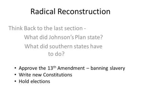 Radical Reconstruction Think Back to the last section - What did Johnson's Plan state? What did southern states have to do? Approve the 13 th Amendment.
