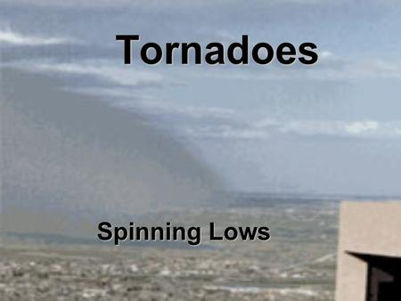 Tornadoes Spinning Lows. Low Pressure System Warm air has low density and it rises (forced upwards by surrounding denser air) As the air rises it cools.