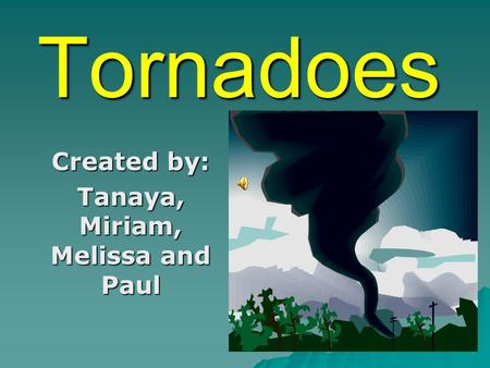 Tornadoes Created by: Tanaya, Miriam, Melissa and Paul.