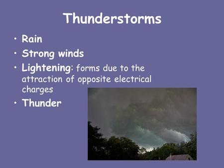 Thunderstorms Rain Strong winds Lightening: forms due to the attraction of opposite electrical charges Thunder.