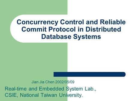 Concurrency Control and Reliable Commit Protocol in Distributed Database Systems Jian Jia Chen 2002/05/09 Real-time and Embedded System Lab., CSIE, National.