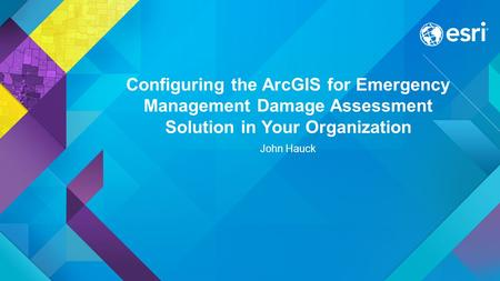 Configuring the ArcGIS for Emergency Management Damage Assessment Solution in Your Organization John Hauck.