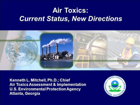 Air Toxics: Current Status, New Directions Kenneth L. Mitchell, Ph.D.; Chief Air Toxics Assessment & Implementation U.S. Environmental Protection Agency.