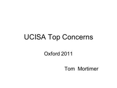 UCISA Top Concerns Oxford 2011 Tom Mortimer. Top Concerns 2010 RankConcernRank 2008 1Ongoing funding and sustainable resourcing of IT1 2Delivering services.