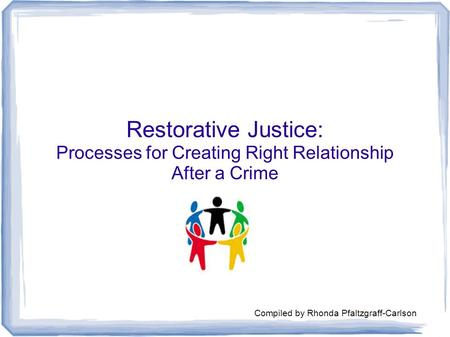 Restorative Justice: Processes for Creating Right Relationship After a Crime Compiled by Rhonda Pfaltzgraff-Carlson.