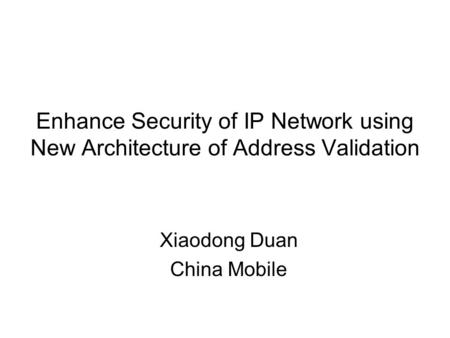 Enhance Security of IP Network using New Architecture of Address Validation Xiaodong Duan China Mobile.