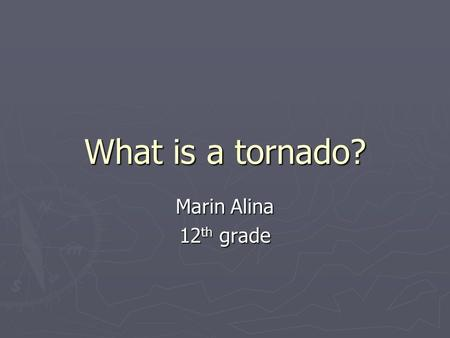 What is a tornado? Marin Alina 12 th grade. Small tornadoes sometimes form on the edge of bigger tornadoes.