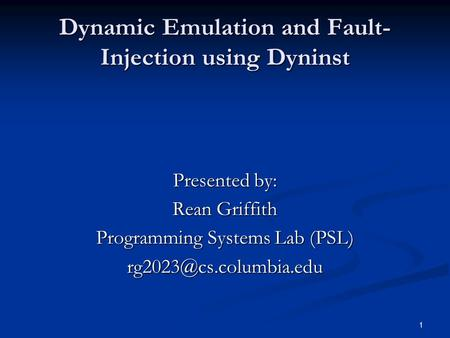 1 Dynamic Emulation and Fault- Injection using Dyninst Presented by: Rean Griffith Programming Systems Lab (PSL)