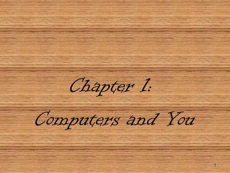Chapter 1: Computers and You 1. Objectives  Define the word computer and name the four basic operations that a computer performs.  Describe the two.