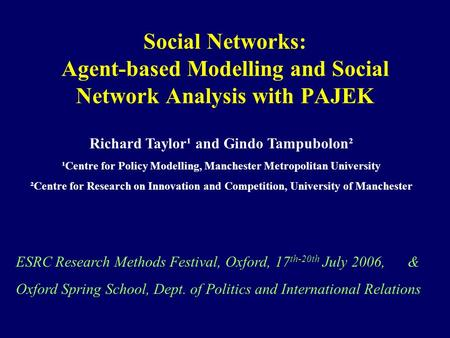 Social Networks: Agent-based Modelling and Social Network Analysis with PAJEK ESRC Research Methods Festival, Oxford, 17 th-20th July 2006, & Oxford Spring.