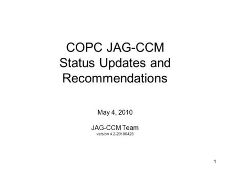 1 COPC JAG-CCM Status Updates and Recommendations May 4, 2010 JAG-CCM Team version 4.2-20100428.
