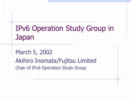 IPv6 Operation Study Group in Japan March 5, 2002 Akihiro Inomata/Fujitsu Limited Chair of IPv6 Operation Study Group.