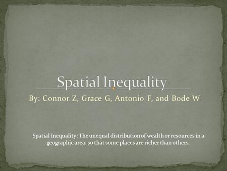 By: Connor Z, Grace G, Antonio F, and Bode W Spatial Inequality: The unequal distribution of wealth or resources in a geographic area, so that some places.