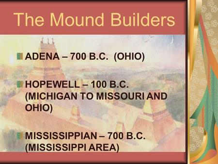 The Mound Builders ADENA – 700 B.C. (OHIO) HOPEWELL – 100 B.C. (MICHIGAN TO MISSOURI AND OHIO) MISSISSIPPIAN – 700 B.C. (MISSISSIPPI AREA)