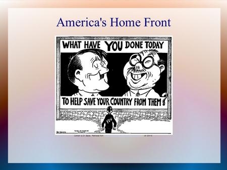 America's Home Front Cartoon by Dr. Seuss. Retrieved from http://orpheus.ucsd.edu/speccoll/dspolitic/Frame.htm on 3/31/10.