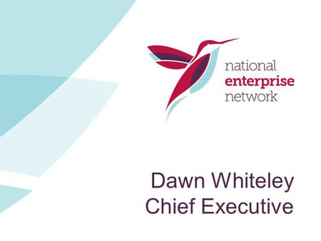 Dawn Whiteley Chief Executive. The National Enterprise Scene National Enterprise Network Who we are? We are the only membership body in England for organisations.
