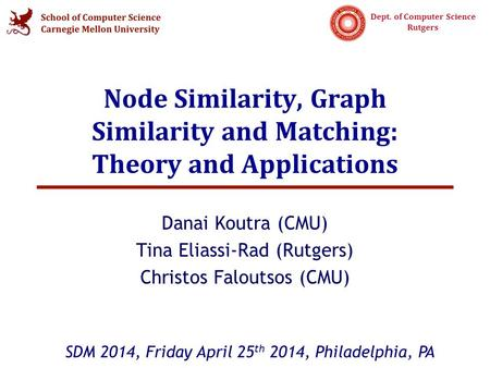 Dept. of Computer Science Rutgers Node Similarity, Graph Similarity and Matching: Theory and Applications Danai Koutra (CMU) Tina Eliassi-Rad (Rutgers)