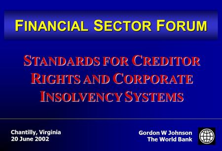 F INANCIAL S ECTOR F ORUM Gordon W Johnson The World Bank Chantilly, Virginia 20 June 2002 S TANDARDS FOR C REDITOR R IGHTS AND C ORPORATE I NSOLVENCY.