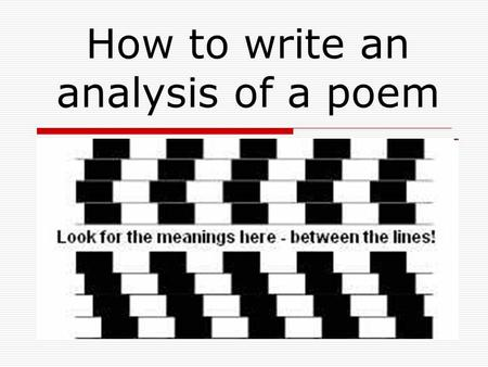 How to write an analysis of a poem.  At the core of any and every written analysis about poetry must be your own interpretation of the poem or poems.