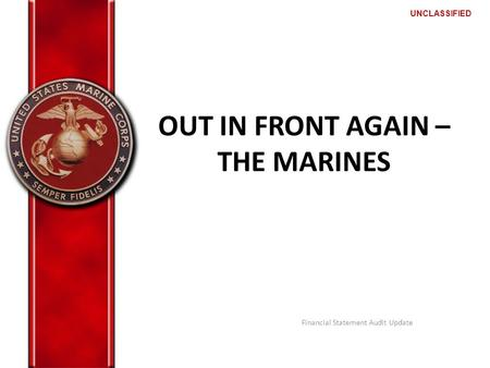 UNCLASSIFIED OUT IN FRONT AGAIN – THE MARINES Financial Statement Audit Update.