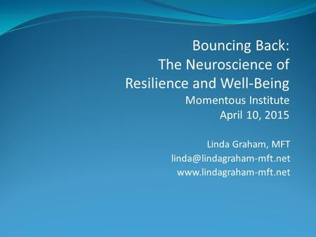 Linda Graham, MFT  Bouncing Back: The Neuroscience of Resilience and Well-Being Momentous Institute April.