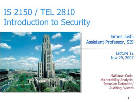 1 IS 2150 / TEL 2810 Introduction to Security James Joshi Assistant Professor, SIS Lecture 12 Nov 29, 2007 Malicious Code, Vulnerability Analysis, Intrusion.