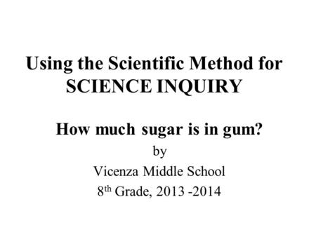 Using the Scientific Method for SCIENCE INQUIRY How much sugar is in gum? by Vicenza Middle School 8 th Grade, 2013 -2014.