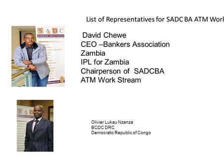 Olivier Lukau Nzanza BCDC DRC Democratic Republic of Congo List of Representatives for SADC BA ATM Work Stream David Chewe CEO –Bankers Association Zambia.