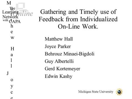 Michigan State University Gathering and Timely use of Feedback from Individualized On-Line Work. Matthew HallJoyce ParkerBehrouz Minaei-BigdoliGuy AlbertelliGerd.