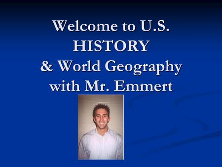 Welcome to U.S. HISTORY & World Geography with Mr. Emmert.