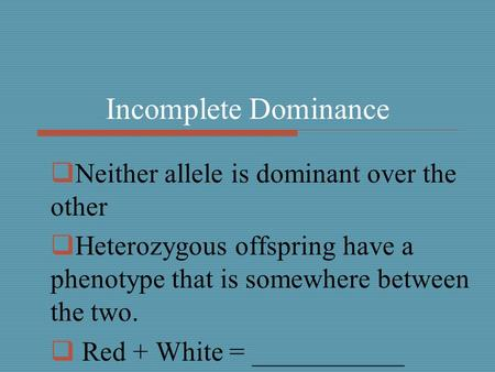 Incomplete Dominance  Neither allele is dominant over the other  Heterozygous offspring have a phenotype that is somewhere between the two.  Red + White.