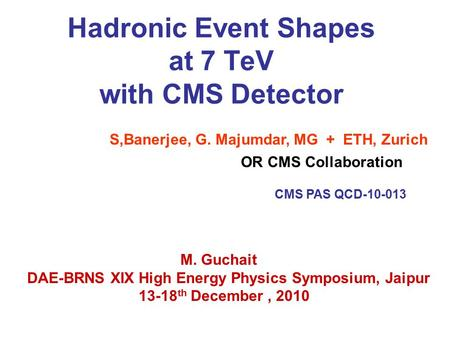 Hadronic Event Shapes at 7 TeV with CMS Detector S,Banerjee, G. Majumdar, MG + ETH, Zurich CMS PAS QCD-10-013 M. Guchait DAE-BRNS XIX High Energy Physics.