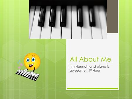 All About Me I'm Hannah and piano is awesome!! 1 st Hour.