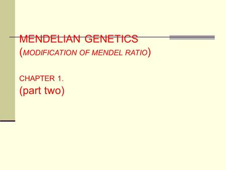 MENDELIAN GENETICS ( MODIFICATION OF MENDEL RATIO ) CHAPTER 1. (part two)
