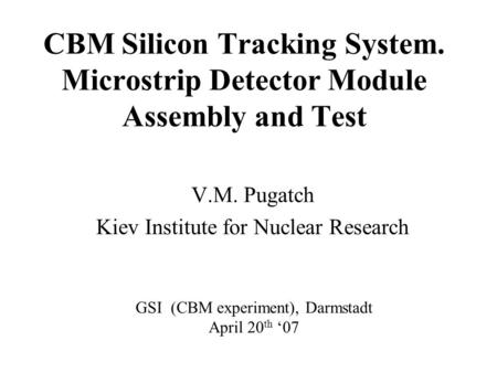 CBM Silicon Tracking System. Microstrip Detector Module Assembly and Test V.M. Pugatch Kiev Institute for Nuclear Research GSI (CBM experiment), Darmstadt.