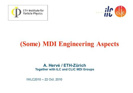 (Some) MDI Engineering Aspects A. Hervé / ETH-Zürich Together with ILC and CLIC MDI Groups IWLC2010 – 22 Oct. 2010.