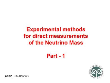 Experimental methods for direct measurements of the Neutrino Mass Part - 1 Como – 30/05/2006.