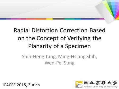 ICACSE 2015, Zurich Radial Distortion Correction Based on the Concept of Verifying the Planarity of a Specimen Shih-Heng Tung, Ming-Hsiang Shih, Wen-Pei.
