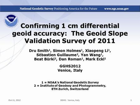 Confirming 1 cm differential geoid accuracy: The Geoid Slope Validation Survey of 2011 Dru Smith 1, Simon Holmes 1, Xiaopeng Li 1, Sbastien Guillaume 2,