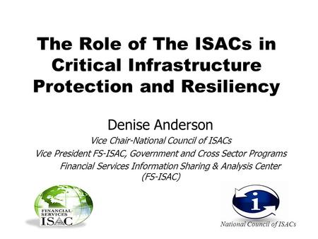 The Role of The ISACs in Critical Infrastructure Protection and Resiliency Denise Anderson Vice Chair-National Council of ISACs Vice President FS-ISAC,