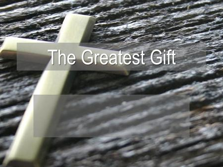 The Greatest Gift. The Purpose of The Gift Luke 23:34 (NIV) 34 Jesus said, Father, forgive them, for they do not know what they are doing. And they.
