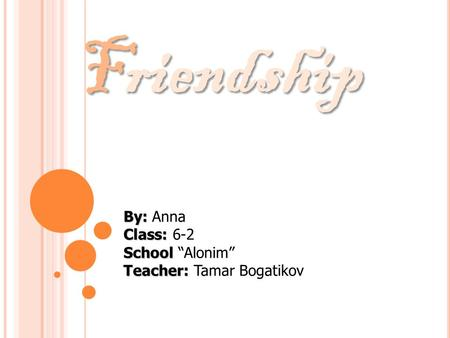"Friendship By: Class: School Teacher: By: Anna Class: 6-2 School ""Alonim"" Teacher: Tamar Bogatikov."