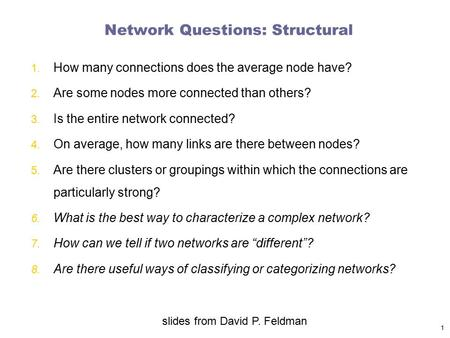 Network Questions: Structural 1. How many connections does the average node have? 2. Are some nodes more connected than others? 3. Is the entire network.